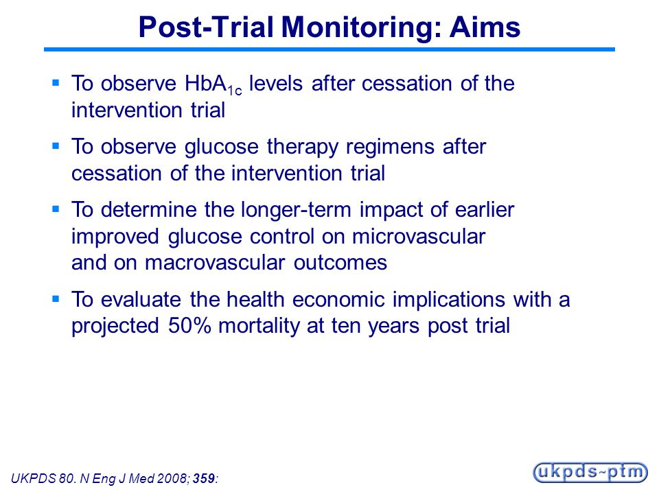UKPDS 80. N Eng J Med 2008; 359: Post-Trial Monitoring: Aims To observe HbA 1c levels after cessation of the intervention trial To observe glucose the