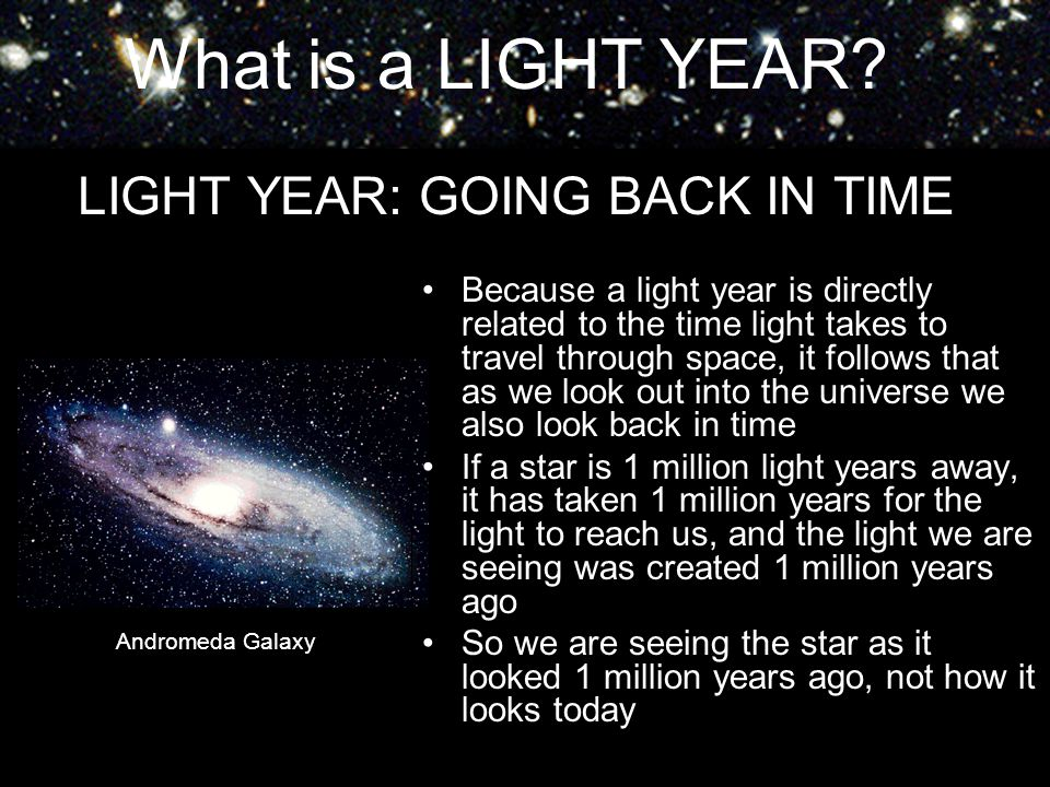 What is a LIGHT YEAR? LIGHT YEAR: GOING BACK IN TIME Because a light year is directly related to the time light takes to travel through space, it foll
