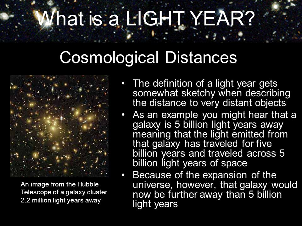 What is a LIGHT YEAR? Cosmological Distances The definition of a light year gets somewhat sketchy when describing the distance to very distant objects