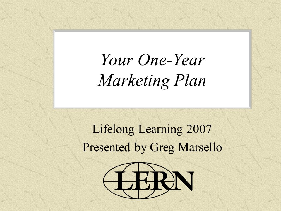 Your One-Year Marketing Plan Lifelong Learning 2007 Presented by Greg Marsello