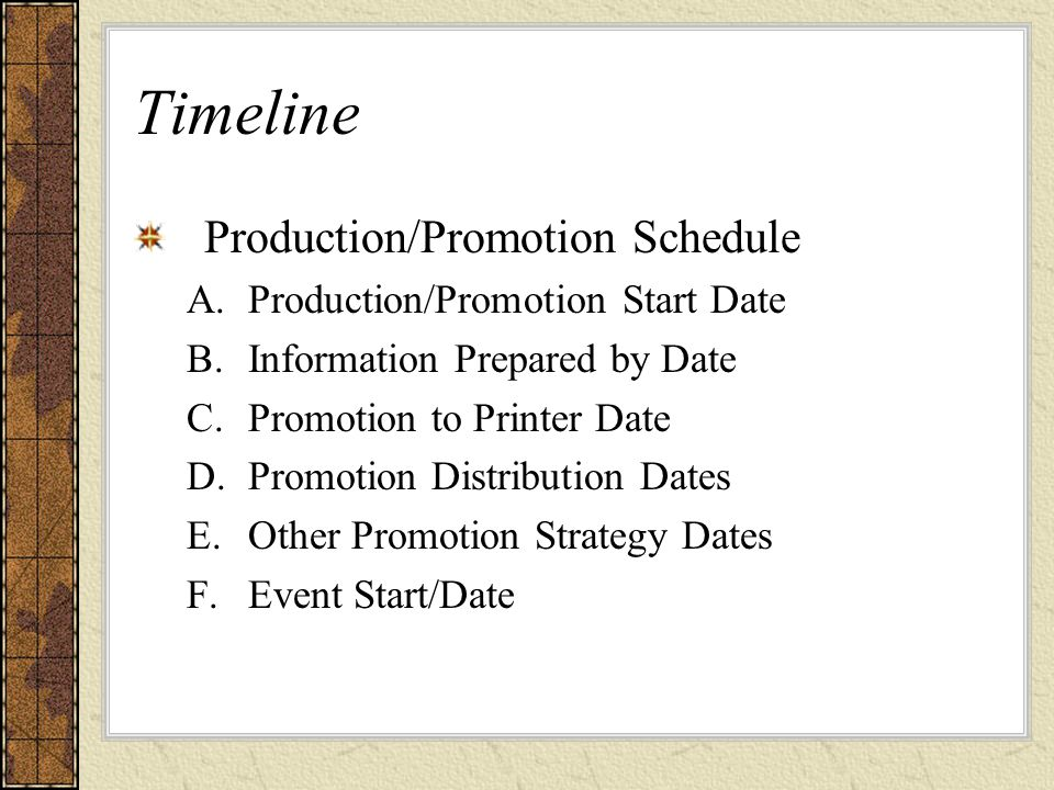 Timeline Production/Promotion Schedule A.Production/Promotion Start Date B.Information Prepared by Date C.Promotion to Printer Date D.Promotion Distribution Dates E.Other Promotion Strategy Dates F.Event Start/Date