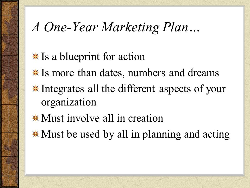 A One-Year Marketing Plan… Is a blueprint for action Is more than dates, numbers and dreams Integrates all the different aspects of your organization Must involve all in creation Must be used by all in planning and acting