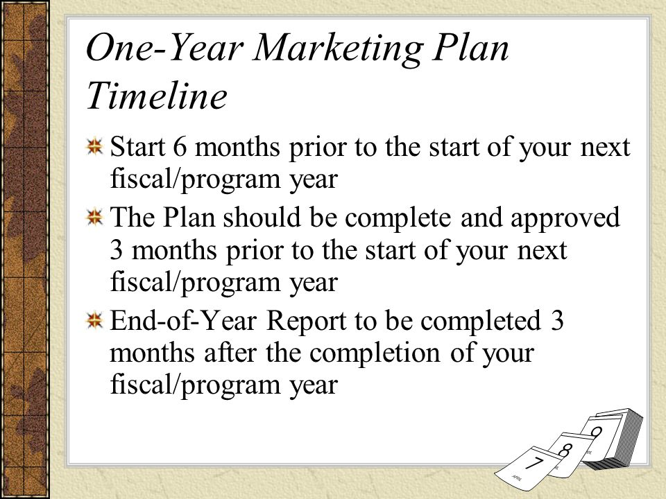 One-Year Marketing Plan Timeline Start 6 months prior to the start of your next fiscal/program year The Plan should be complete and approved 3 months prior to the start of your next fiscal/program year End-of-Year Report to be completed 3 months after the completion of your fiscal/program year