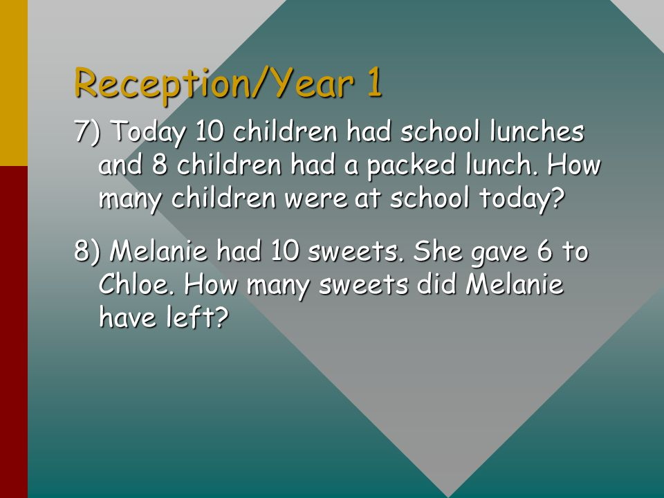 Reception/Year 1 7) Today 10 children had school lunches and 8 children had a packed lunch. How many children were at school today? 8) Melanie had 10
