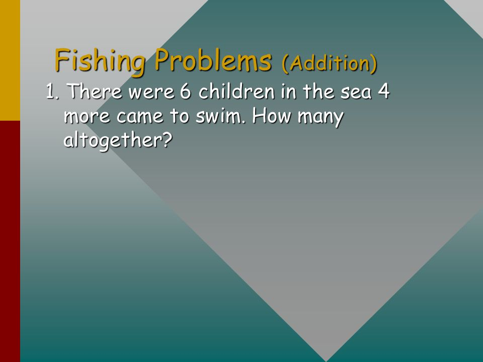 Fishing Problems (Addition) 1. There were 6 children in the sea 4 more came to swim. How many altogether?