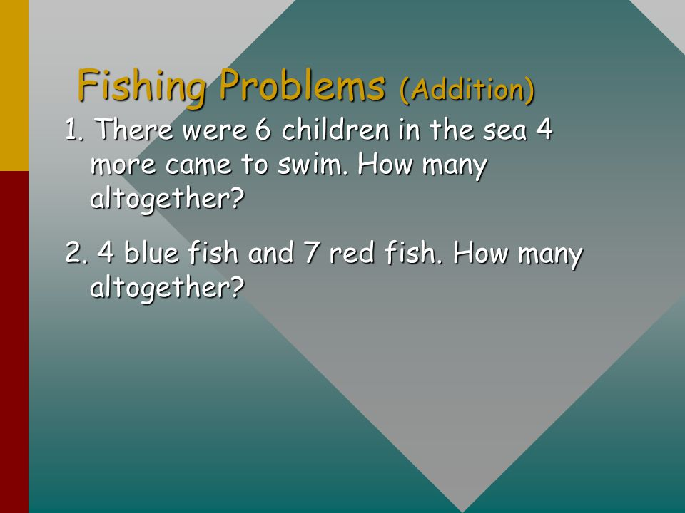 Fishing Problems (Addition) 1. There were 6 children in the sea 4 more came to swim. How many altogether? 2. 4 blue fish and 7 red fish. How many alto