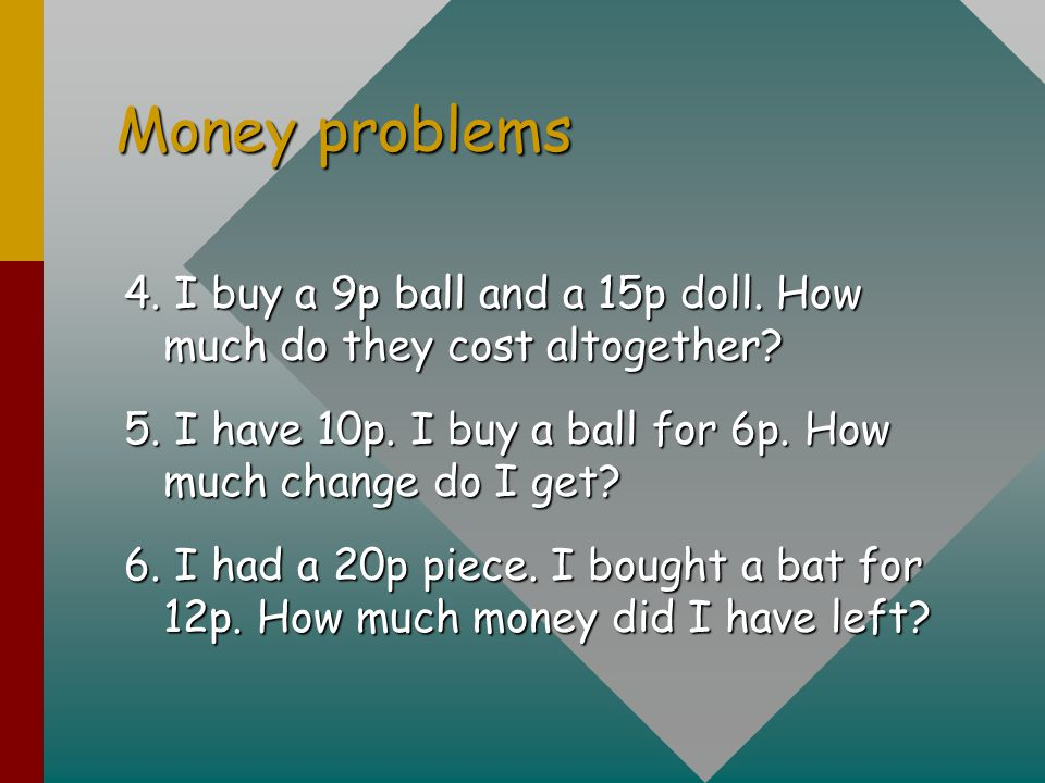 Money problems 4. I buy a 9p ball and a 15p doll. How much do they cost altogether? 5. I have 10p. I buy a ball for 6p. How much change do I get? 6. I