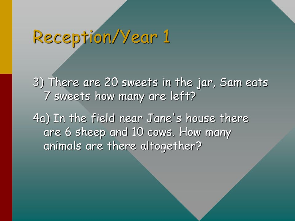 Reception/Year 1 3) There are 20 sweets in the jar, Sam eats 7 sweets how many are left? 4a) In the field near Jane's house there are 6 sheep and 10 c