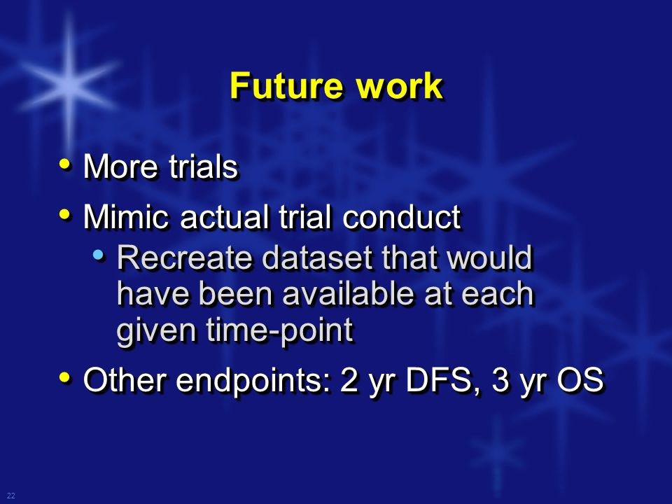 22 Future work More trials More trials Mimic actual trial conduct Mimic actual trial conduct Recreate dataset that would have been available at each given time-point Recreate dataset that would have been available at each given time-point Other endpoints: 2 yr DFS, 3 yr OS Other endpoints: 2 yr DFS, 3 yr OS More trials More trials Mimic actual trial conduct Mimic actual trial conduct Recreate dataset that would have been available at each given time-point Recreate dataset that would have been available at each given time-point Other endpoints: 2 yr DFS, 3 yr OS Other endpoints: 2 yr DFS, 3 yr OS
