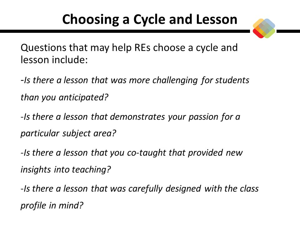 Choosing a Cycle and Lesson Questions that may help REs choose a cycle and lesson include: - Is there a lesson that was more challenging for students