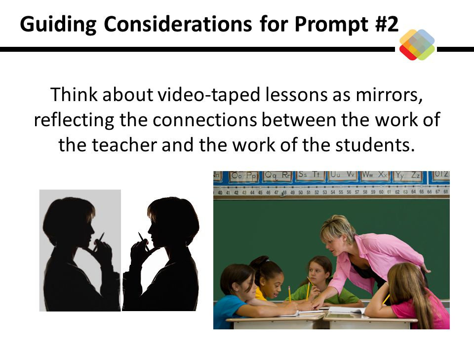 Guiding Considerations for Prompt #2 Think about video-taped lessons as mirrors, reflecting the connections between the work of the teacher and the wo