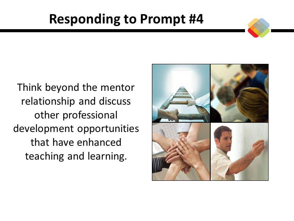 Responding to Prompt #4 Think beyond the mentor relationship and discuss other professional development opportunities that have enhanced teaching and