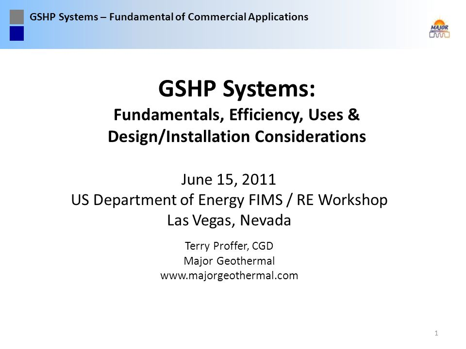 GSHP Systems – Fundamental of Commercial Applications GSHP systems routinely operate at efficiencies exceeding 15 EER in the cooling mode, regardless of altitude or outside climate conditions – EER = Energy Efficient Ratio, or EER = Cooling Btuh capacity / Watts For a comparison, the best conventional air conditioners operate at 14 to 15 SEER, but are dependent upon outside air temperature for efficiency – SEER = Seasonal Energy Efficient Ratio, or SEER = Seasonal Cooling Energy (Btu) removed / WattsHr EER and SEER are not the same.