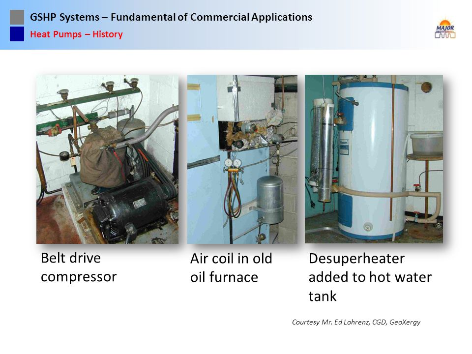 GSHP Systems – Fundamental of Commercial Applications Belt drive compressor Air coil in old oil furnace Desuperheater added to hot water tank Heat Pum