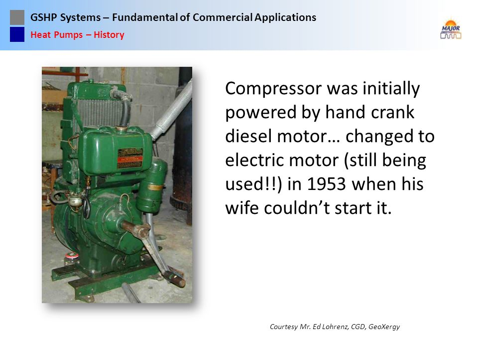 GSHP Systems – Fundamental of Commercial Applications Compressor was initially powered by hand crank diesel motor… changed to electric motor (still be