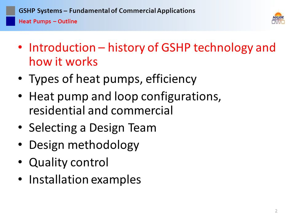 GSHP Systems – Fundamental of Commercial Applications Belt drive compressor Air coil in old oil furnace Desuperheater added to hot water tank Heat Pumps – History Courtesy Mr.