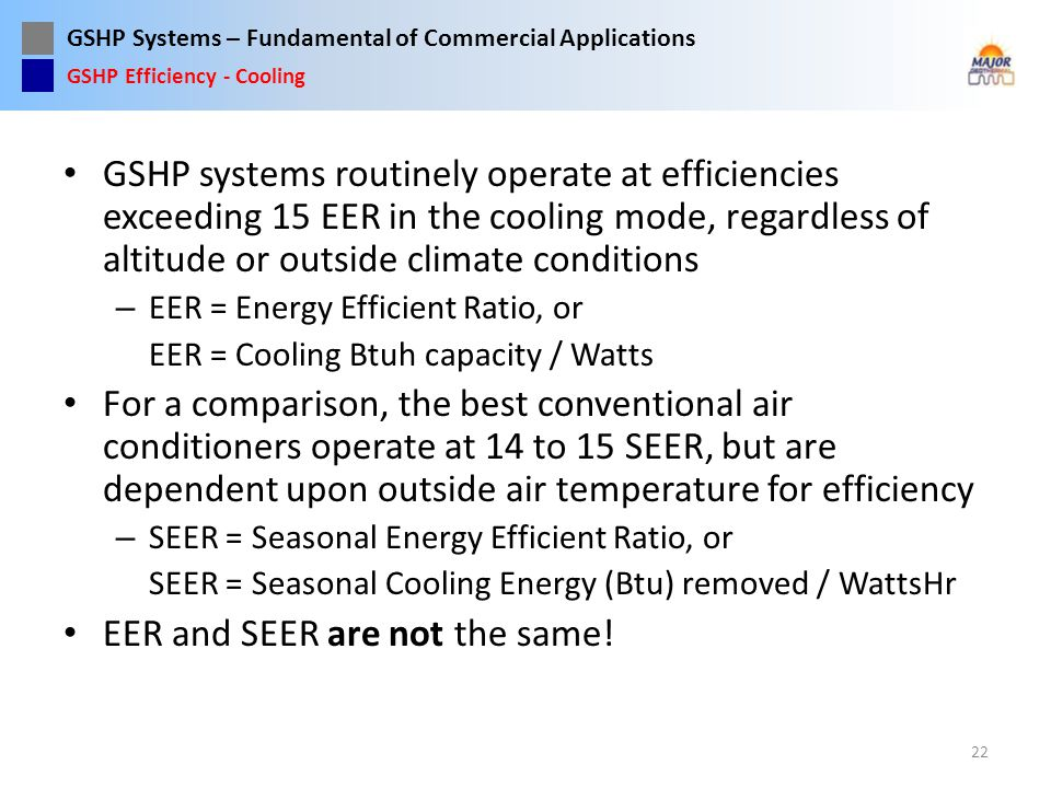 GSHP Systems – Fundamental of Commercial Applications GSHP systems routinely operate at efficiencies exceeding 15 EER in the cooling mode, regardless