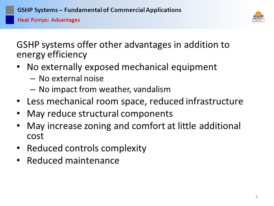 GSHP Systems – Fundamental of Commercial Applications Closed Loop Design Starts with understanding the site and system requirements Load calculations, HP equipment schedule Required flow rate of the HP equipment – Number and size of circuits is a balance between flow resistance (pressure drop) and turbulence (Reynolds #) – The Reynolds number is significant for heat transfer for heating dominated loads – Pressure drop and Reynolds # are directly effected by temperature and fluid type – pure water, water with antifreeze (type and %) The length of the ground loop circuits is determined by: – Load duration – Thermal performance of the geology that the loop is installed in.