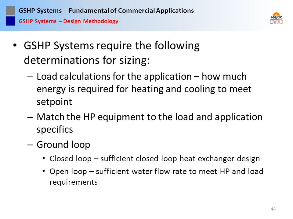 GSHP Systems – Fundamental of Commercial Applications GSHP Systems require the following determinations for sizing: – Load calculations for the applic