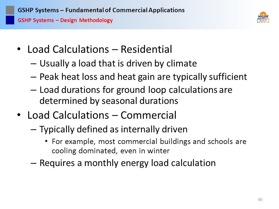 GSHP Systems – Fundamental of Commercial Applications Load Calculations – Residential – Usually a load that is driven by climate – Peak heat loss and