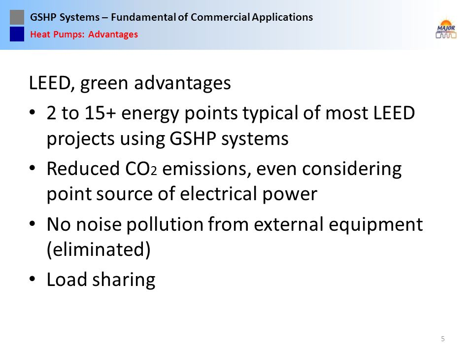 GSHP Systems – Fundamental of Commercial Applications LEED, green advantages 2 to 15+ energy points typical of most LEED projects using GSHP systems R