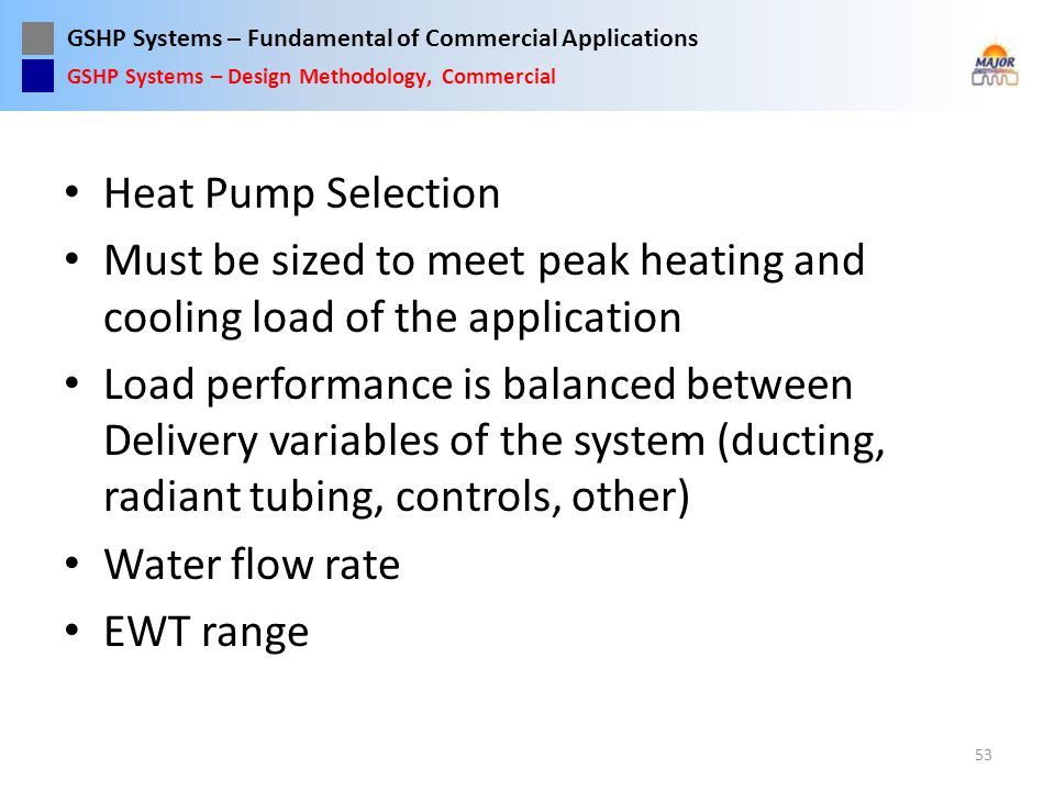 GSHP Systems – Fundamental of Commercial Applications Heat Pump Selection Must be sized to meet peak heating and cooling load of the application Load