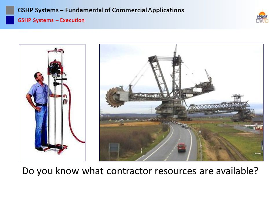 GSHP Systems – Fundamental of Commercial Applications Do you know what contractor resources are available? GSHP Systems – Execution