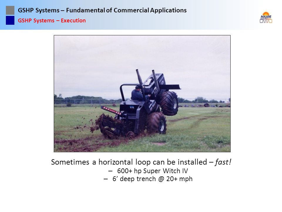 GSHP Systems – Fundamental of Commercial Applications Sometimes a horizontal loop can be installed – fast! – 600+ hp Super Witch IV – 6 deep trench @