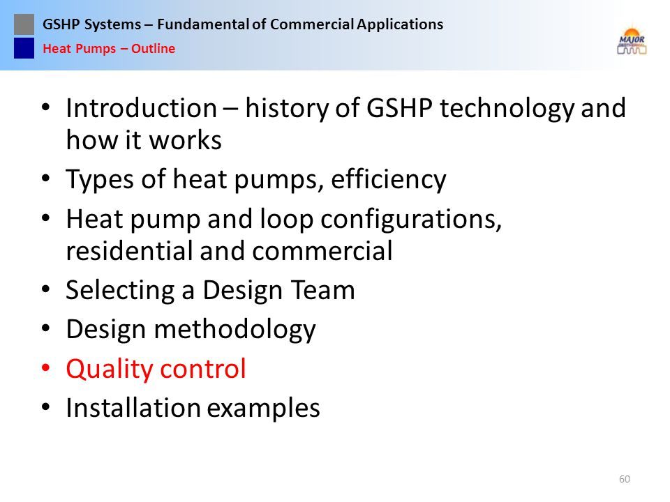GSHP Systems – Fundamental of Commercial Applications Introduction – history of GSHP technology and how it works Types of heat pumps, efficiency Heat