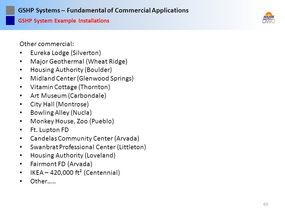 GSHP Systems – Fundamental of Commercial Applications Other commercial: Eureka Lodge (Silverton) Major Geothermal (Wheat Ridge) Housing Authority (Bou