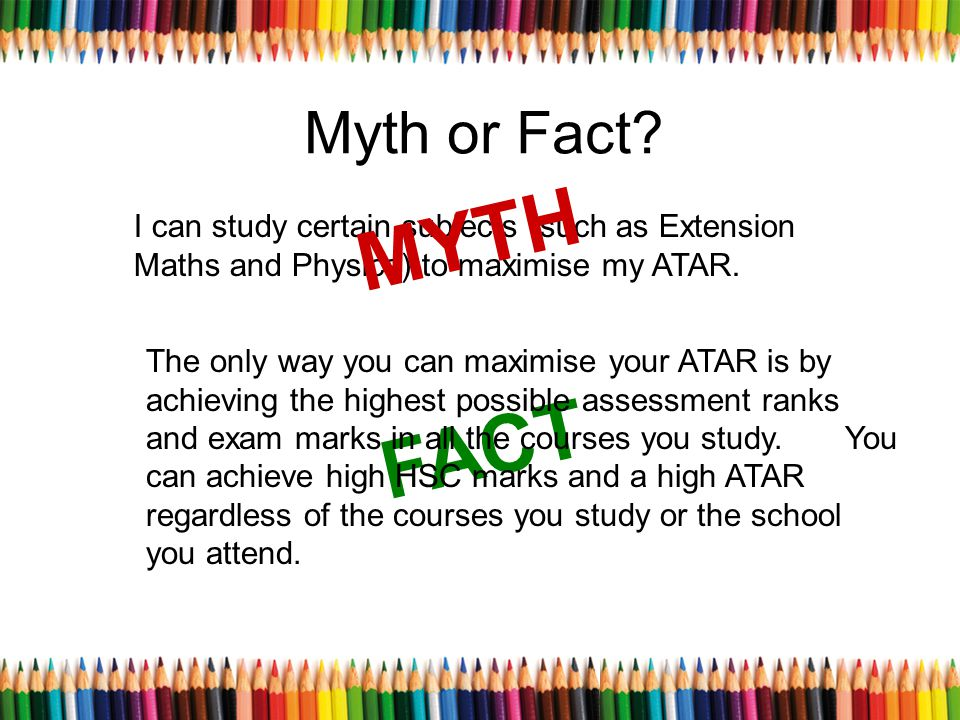 Myth or Fact? I can study certain subjects (such as Extension Maths and Physics) to maximise my ATAR. MYTH FACT The only way you can maximise your ATA
