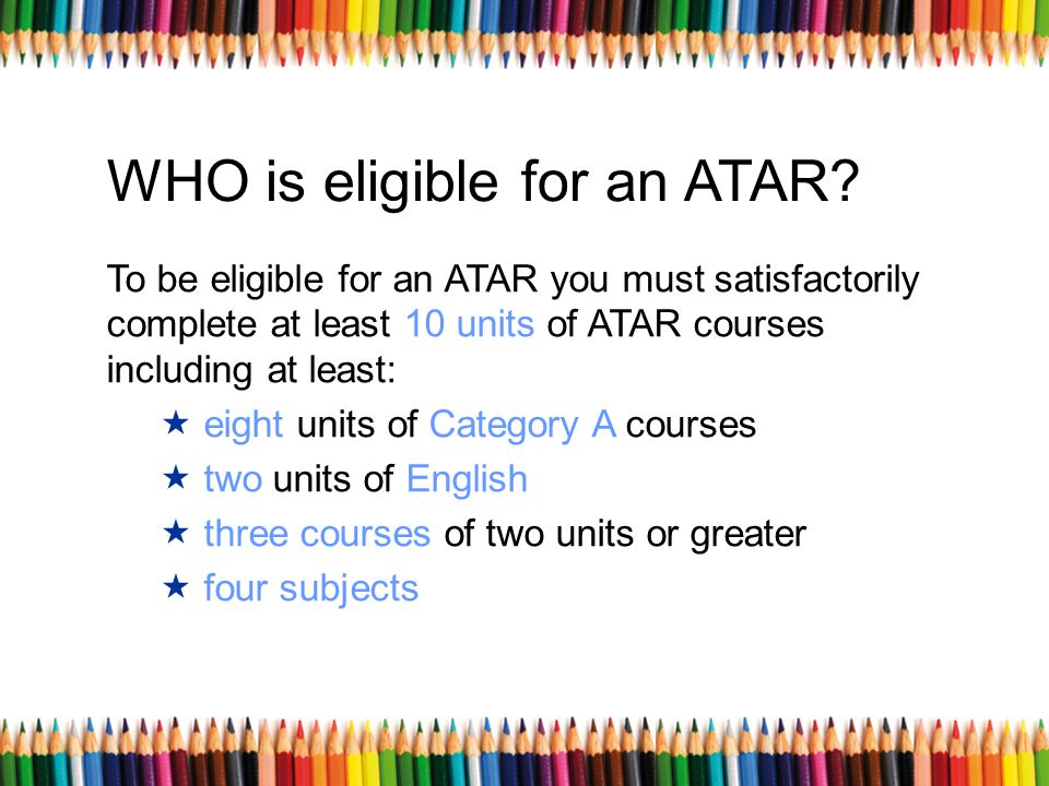 WHO is eligible for an ATAR? To be eligible for an ATAR you must satisfactorily complete at least 10 units of ATAR courses including at least: eight u