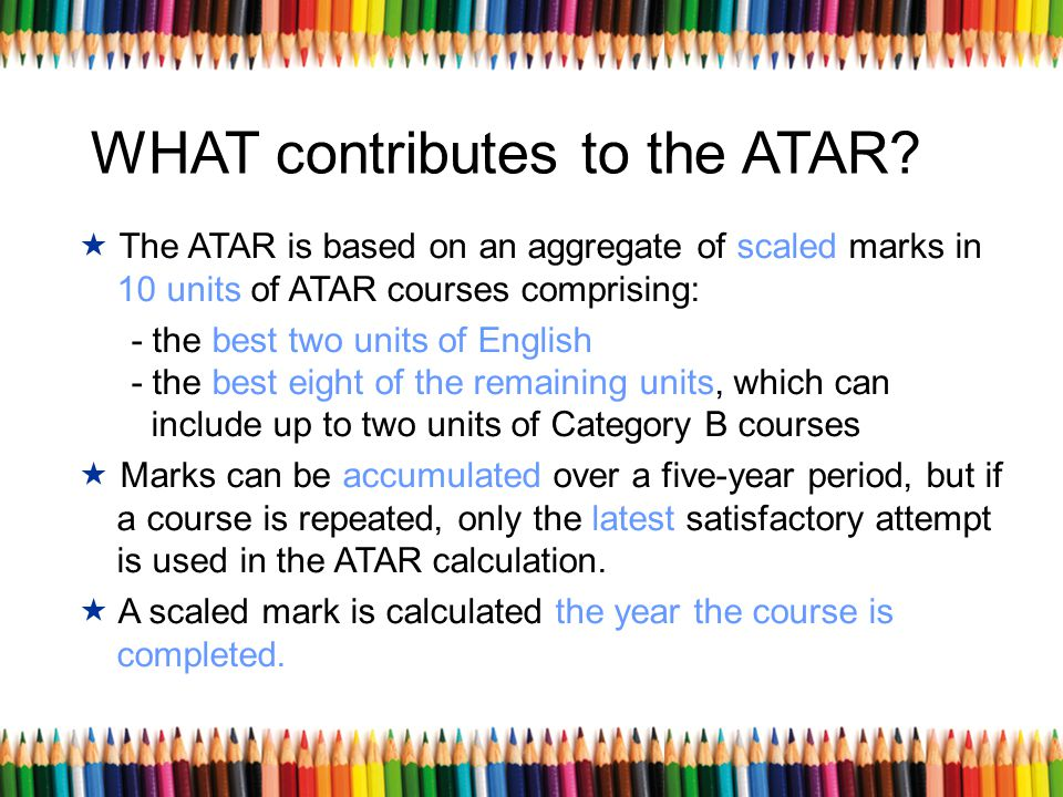 WHAT contributes to the ATAR? The ATAR is based on an aggregate of scaled marks in 10 units of ATAR courses comprising: - the best two units of Englis