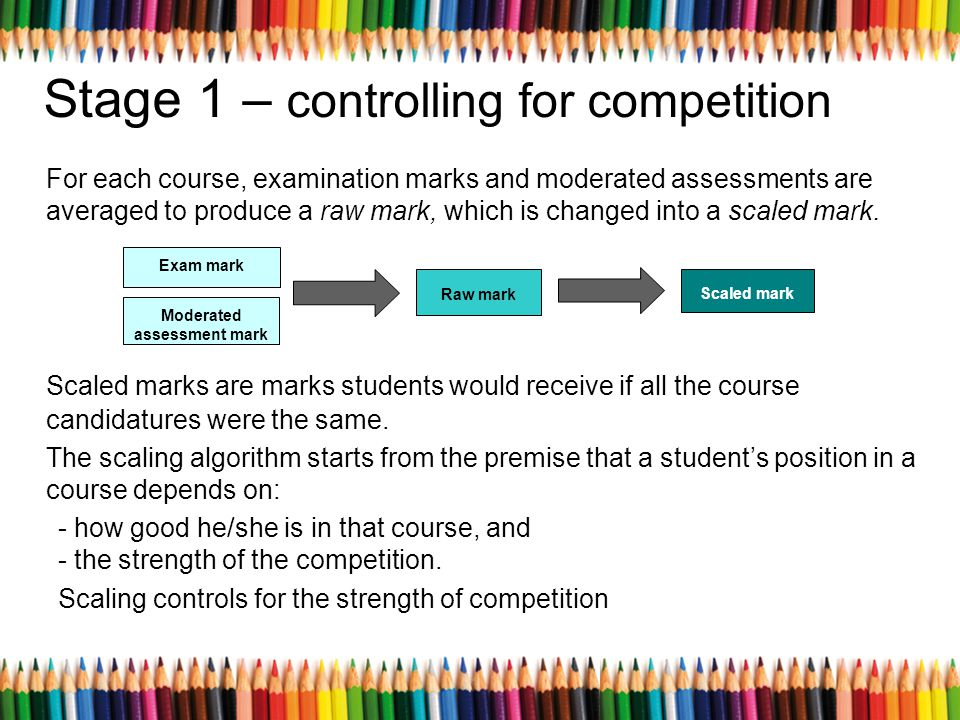 Stage 1 – controlling for competition For each course, examination marks and moderated assessments are averaged to produce a raw mark, which is change