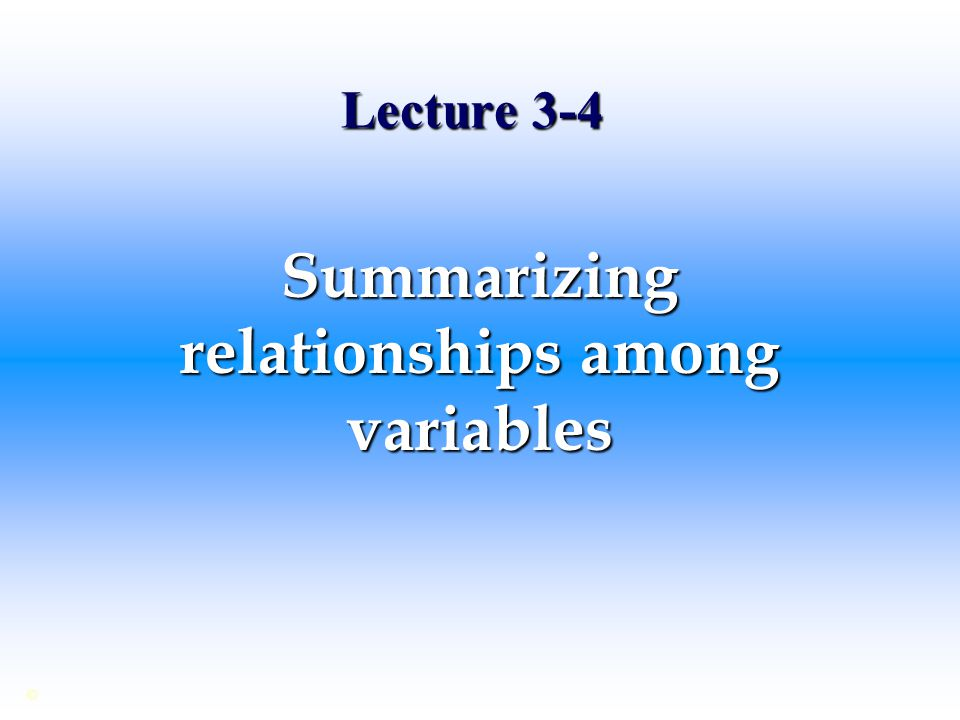 Lecture 3-4 Summarizing relationships among variables ©