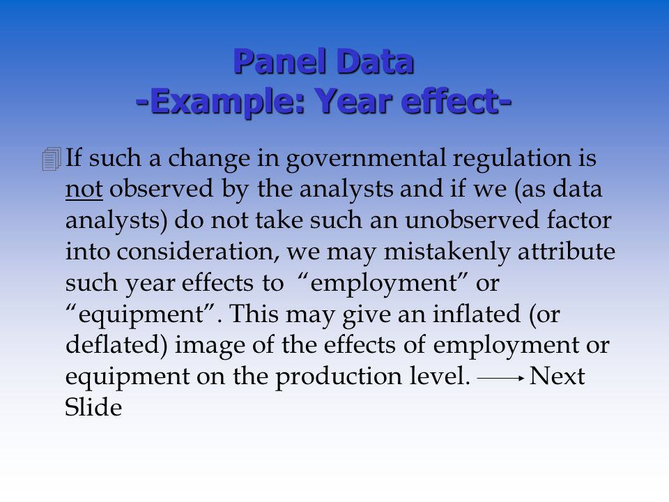 Panel Data -Example: Year effect- 4If such a change in governmental regulation is not observed by the analysts and if we (as data analysts) do not take such an unobserved factor into consideration, we may mistakenly attribute such year effects to employment or equipment.