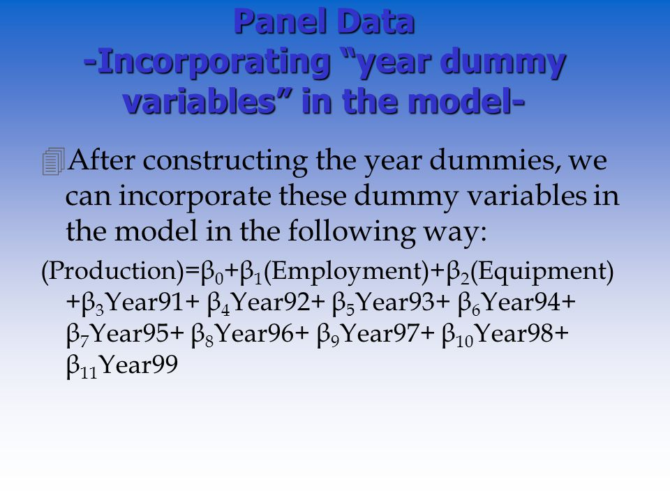 Panel Data -Incorporating year dummy variables in the model- 4After constructing the year dummies, we can incorporate these dummy variables in the model in the following way: (Production)=β 0 +β 1 (Employment)+β 2 (Equipment) +β 3 Year91+ β 4 Year92+ β 5 Year93+ β 6 Year94+ β 7 Year95+ β 8 Year96+ β 9 Year97+ β 10 Year98+ β 11 Year99