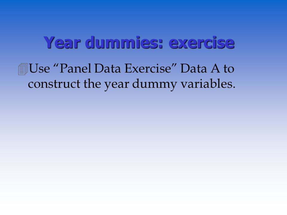 Year dummies: exercise 4Use Panel Data Exercise Data A to construct the year dummy variables.