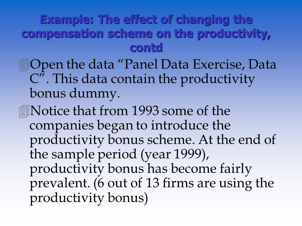 Example: The effect of changing the compensation scheme on the productivity, contd 4Open the data Panel Data Exercise, Data C.
