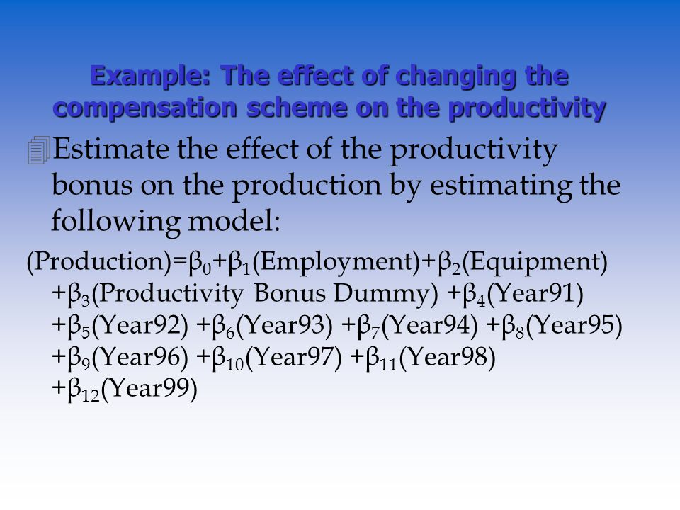 Example: The effect of changing the compensation scheme on the productivity 4Estimate the effect of the productivity bonus on the production by estimating the following model: (Production)=β 0 +β 1 (Employment)+β 2 (Equipment) +β 3 (Productivity Bonus Dummy) +β 4 (Year91) +β 5 (Year92) +β 6 (Year93) +β 7 (Year94) +β 8 (Year95) +β 9 (Year96) +β 10 (Year97) +β 11 (Year98) +β 12 (Year99)
