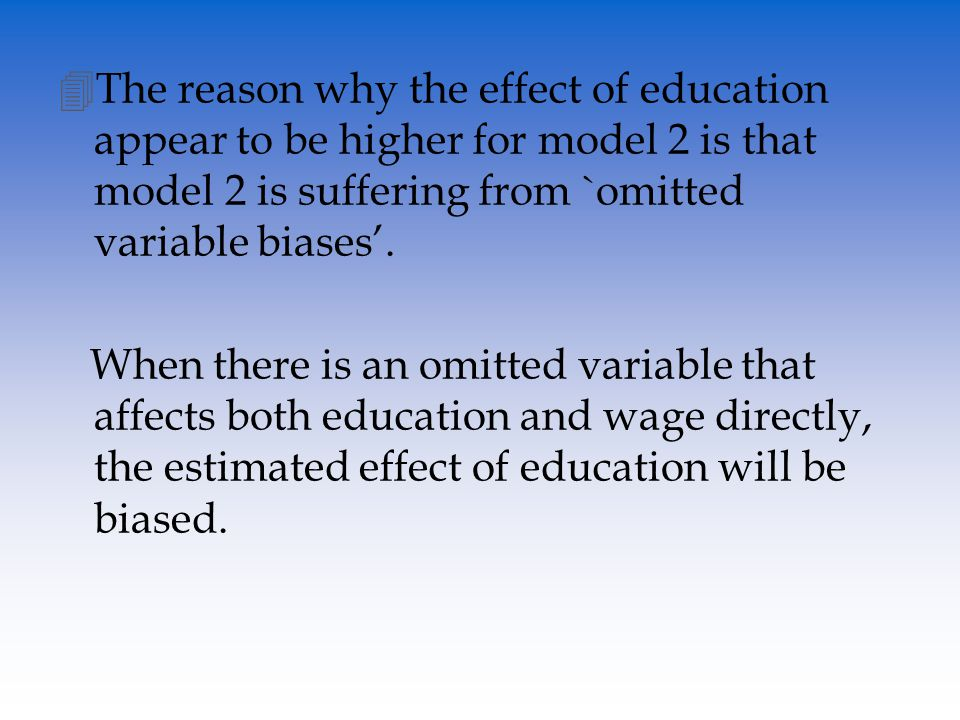 Model 2: (wage)=β 0 +β 1 (education)+β 2 (experience) IQ (+)positively affects education (+)positively affects wage Since IQ affects education positively, and at the same time, affects wage positively, β 1 captures the mixed effects of education and IQ on wage.