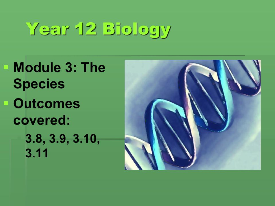 Year 12 Biology Module 3: The Species Outcomes covered: 3.8, 3.9, 3.10, 3.11