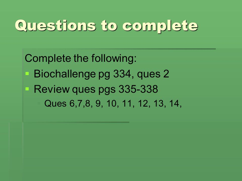 Questions to complete Complete the following: Biochallenge pg 334, ques 2 Review ques pgs 335-338 Ques 6,7,8, 9, 10, 11, 12, 13, 14,