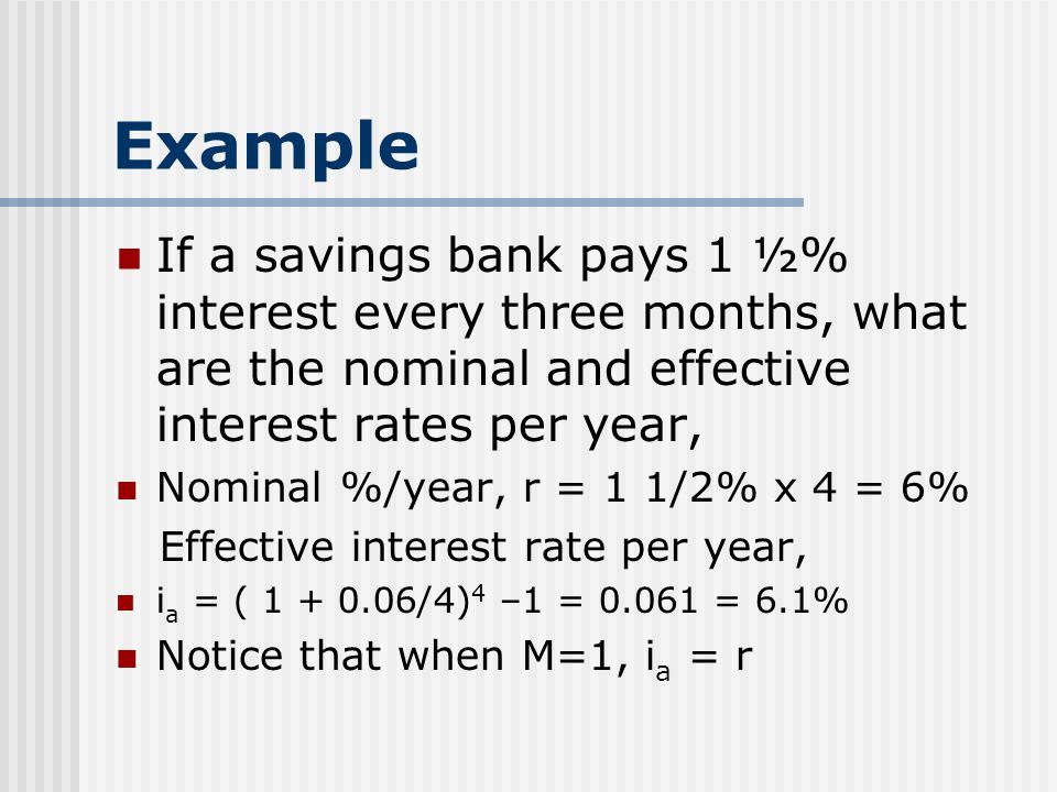 Example If a savings bank pays 1 ½% interest every three months, what are the nominal and effective interest rates per year, Nominal %/year, r = 1 1/2% x 4 = 6% Effective interest rate per year, i a = ( 1 + 0.06/4) 4 –1 = 0.061 = 6.1% Notice that when M=1, i a = r