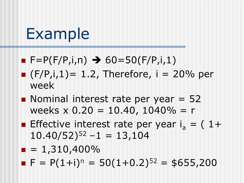 Example F=P(F/P,i,n) 60=50(F/P,i,1) (F/P,i,1)= 1.2, Therefore, i = 20% per week Nominal interest rate per year = 52 weeks x 0.20 = 10.40, 1040% = r Effective interest rate per year i a = ( 1+ 10.40/52) 52 –1 = 13,104 = 1,310,400% F = P(1+i) n = 50(1+0.2) 52 = $655,200