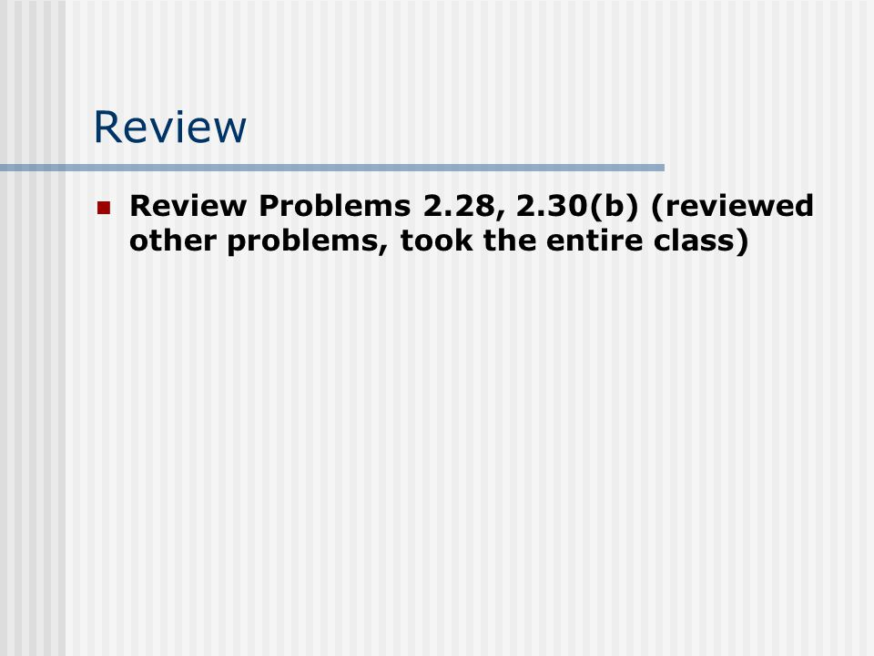 Review Review Problems 2.28, 2.30(b) (reviewed other problems, took the entire class)