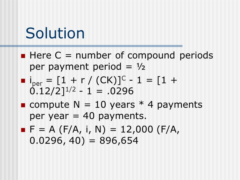 Solution Here C = number of compound periods per payment period = ½ i per = [1 + r / (CK)] C - 1 = [1 + 0.12/2] 1/2 - 1 =.0296 compute N = 10 years * 4 payments per year = 40 payments.