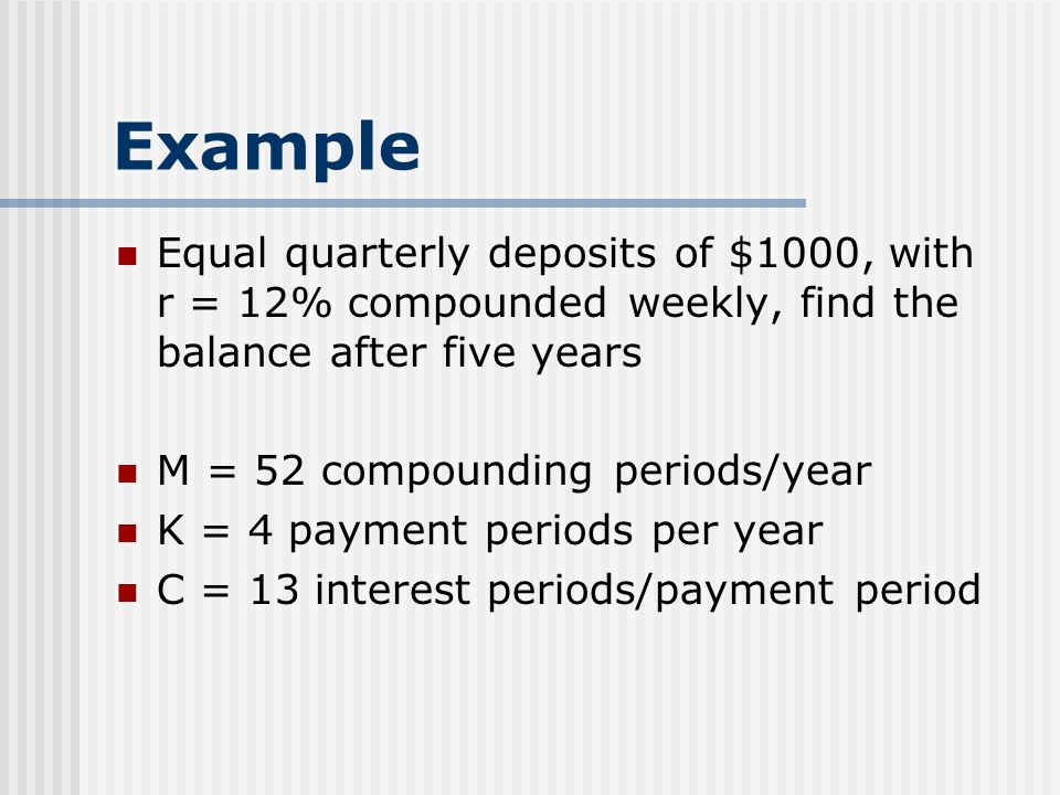 Example Equal quarterly deposits of $1000, with r = 12% compounded weekly, find the balance after five years M = 52 compounding periods/year K = 4 payment periods per year C = 13 interest periods/payment period