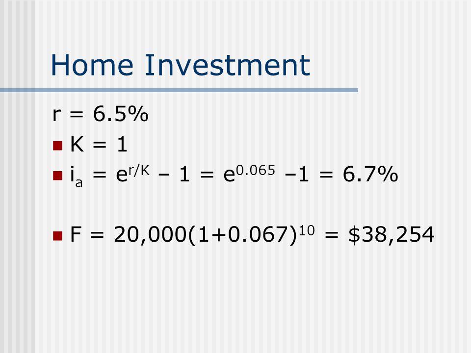 Home Investment r = 6.5% K = 1 i a = e r/K – 1 = e 0.065 –1 = 6.7% F = 20,000(1+0.067) 10 = $38,254