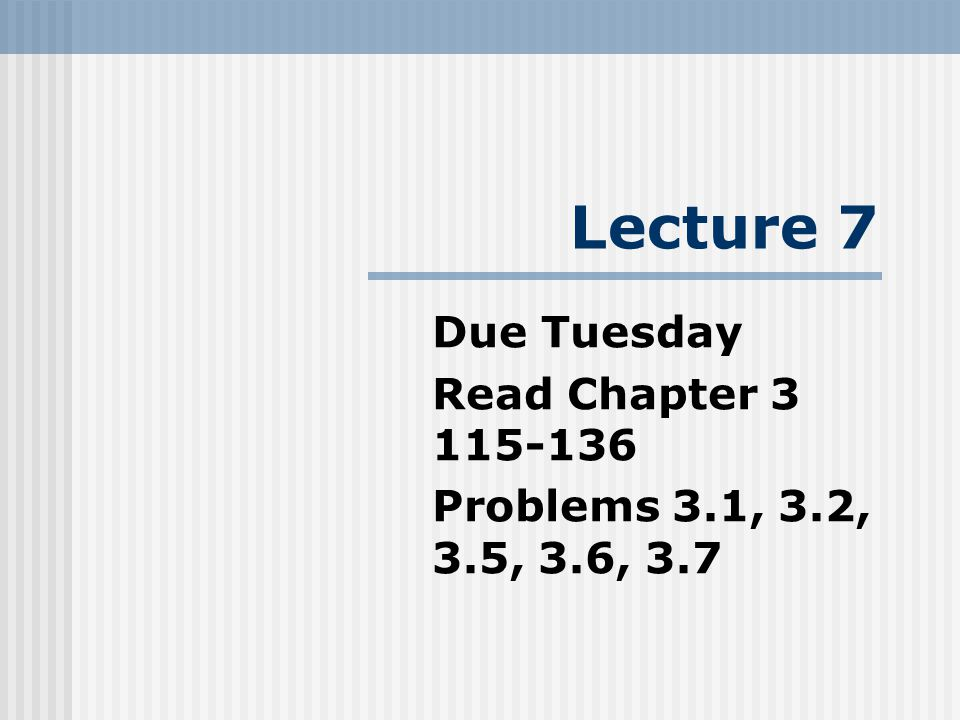 Lecture 7 Due Tuesday Read Chapter 3 115-136 Problems 3.1, 3.2, 3.5, 3.6, 3.7